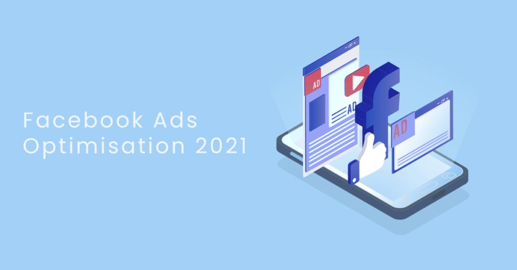 Facebook Ads Optimisation 2021
